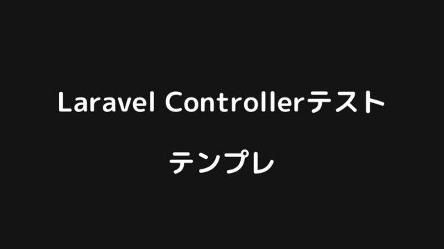 Laravelコントローラテストのテンプレまとめ