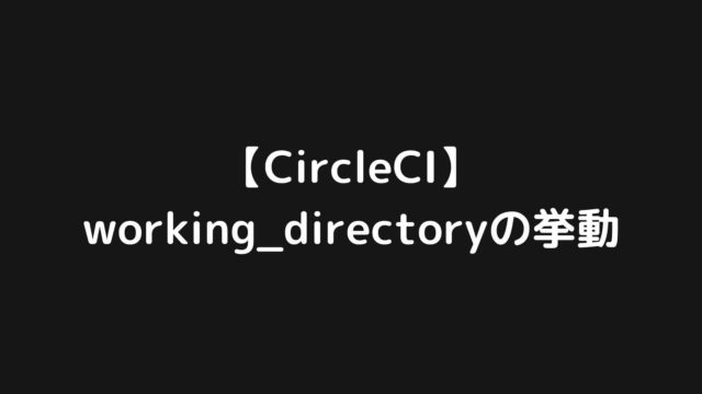【CircleCI】working_directoryの挙動を実験して確かめてみた話