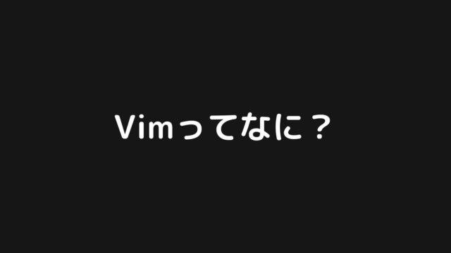 Vimって何?プログラミング言語?テキストエディタ?【Vimの基礎】