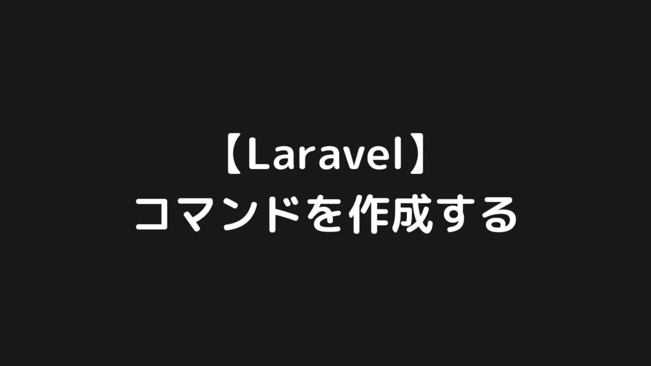 【Laravel】特定の処理を実行するコマンドを作成する【バッチ処理に利用】