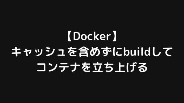【Docker】キャッシュを含めずにimageをbuildしてコンテナを立ち上げ直す