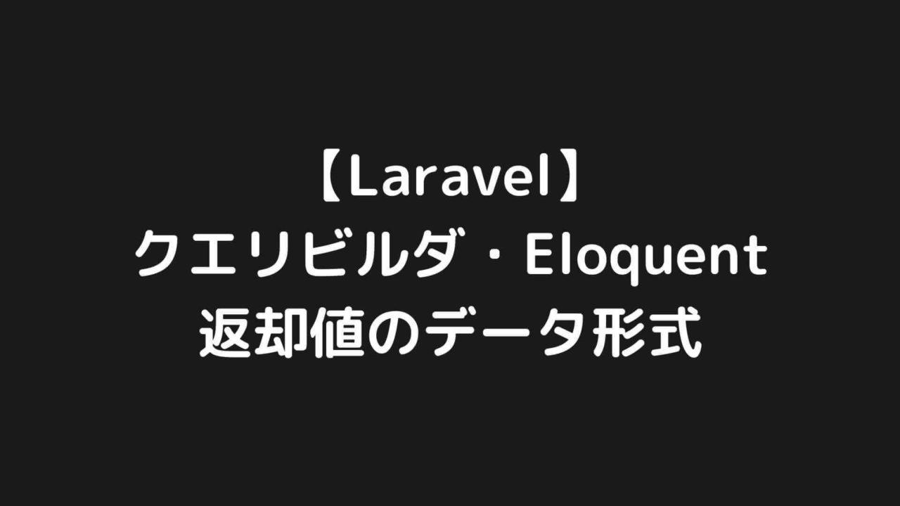 【Laravel】クエリビルダ・Eloquentで取得するデータの形式を調べてみた