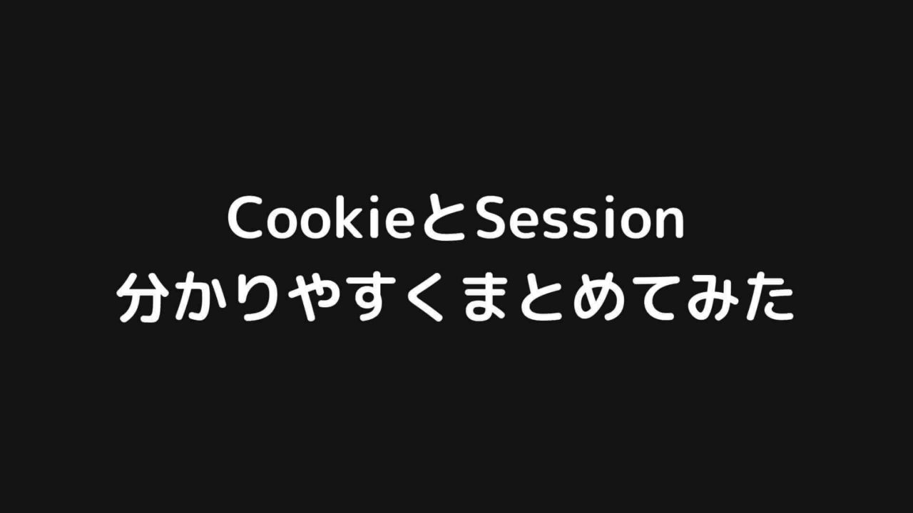 CookieとSessionを今度こそ完全に理解する【分かりやすく図解】