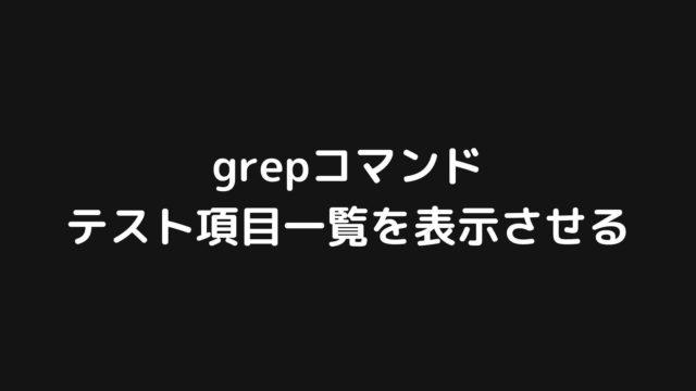 grepコマンドを使ってテスト項目一覧を表示させる方法【Linuxコマンド】