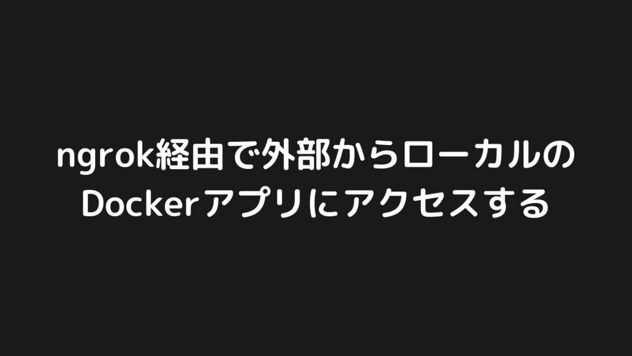 ngrok経由でローカルのDockerアプリにアクセスする方法