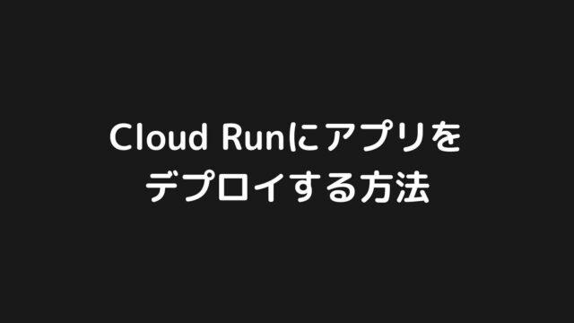 Google Cloud Runにアプリをデプロイする方法を分かりやすく解説【GCP】